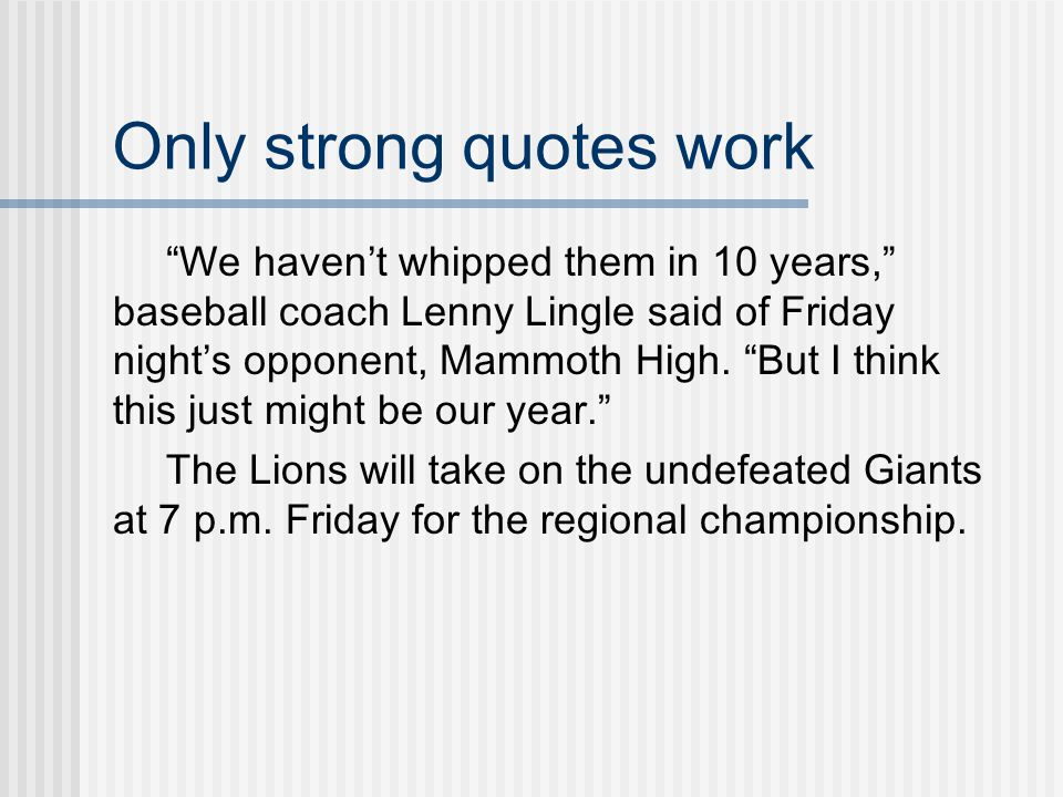 Only strong quotes work We haven't whipped them in 10 years, baseball coach Lenny Lingle said of Friday night's opponent, Mammoth High.