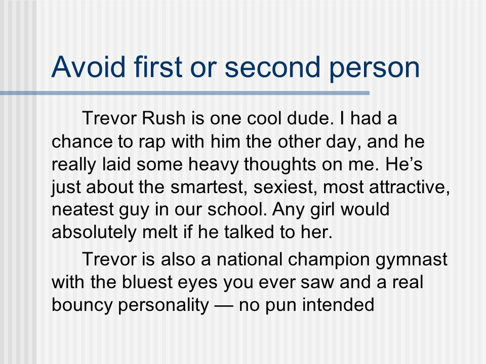Avoid first or second person Trevor Rush is one cool dude.