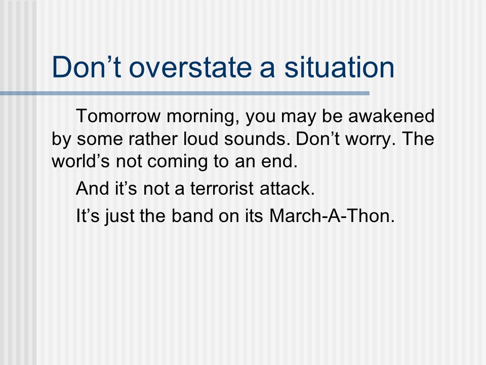 Don't overstate a situation Tomorrow morning, you may be awakened by some rather loud sounds.