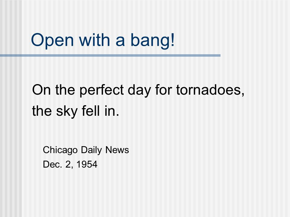 Open with a bang. On the perfect day for tornadoes, the sky fell in.