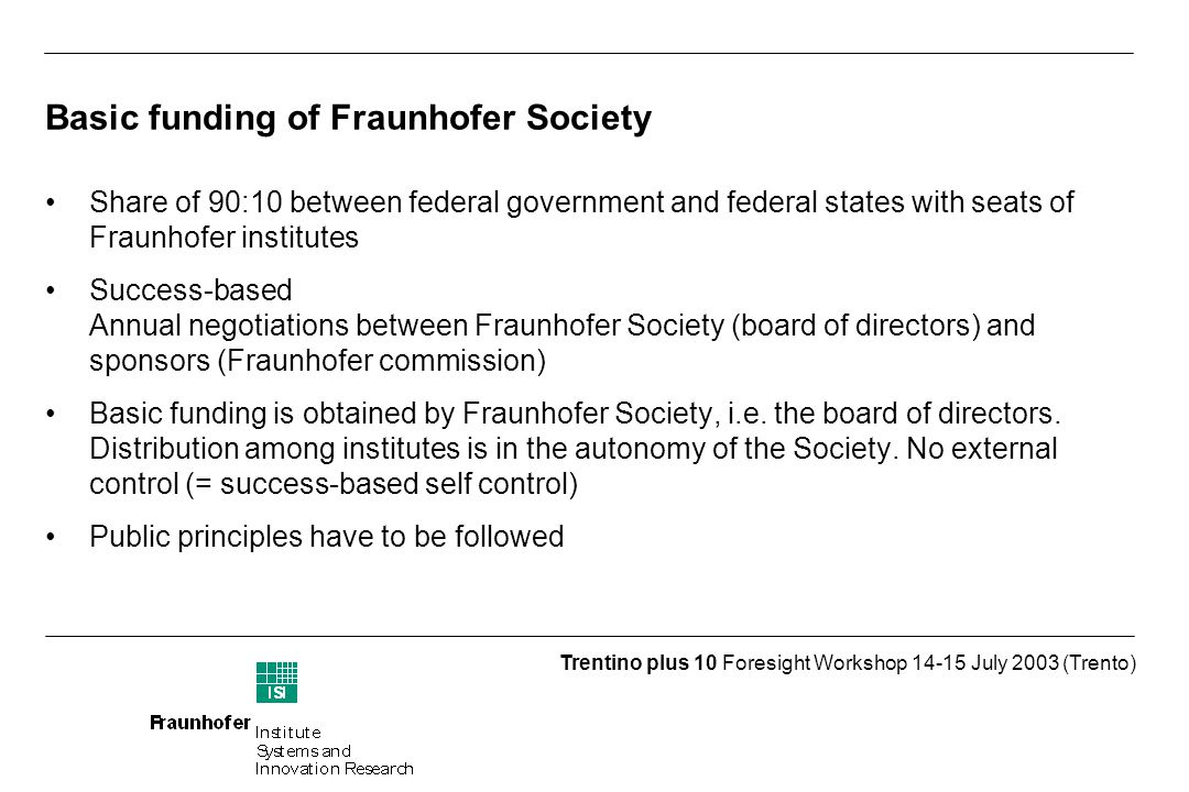 Trentino plus 10 Foresight Workshop July 2003 (Trento) Basic funding of Fraunhofer Society Share of 90:10 between federal government and federal states with seats of Fraunhofer institutes Success-based Annual negotiations between Fraunhofer Society (board of directors) and sponsors (Fraunhofer commission) Basic funding is obtained by Fraunhofer Society, i.e.