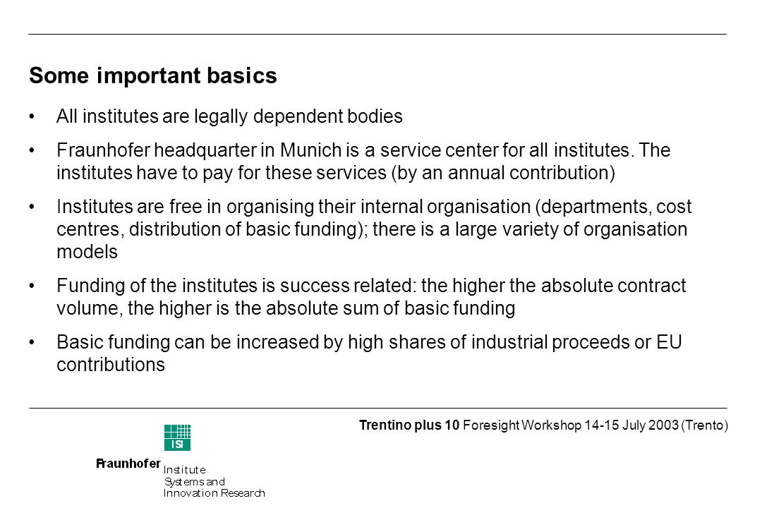 Trentino plus 10 Foresight Workshop July 2003 (Trento) Some important basics All institutes are legally dependent bodies Fraunhofer headquarter in Munich is a service center for all institutes.