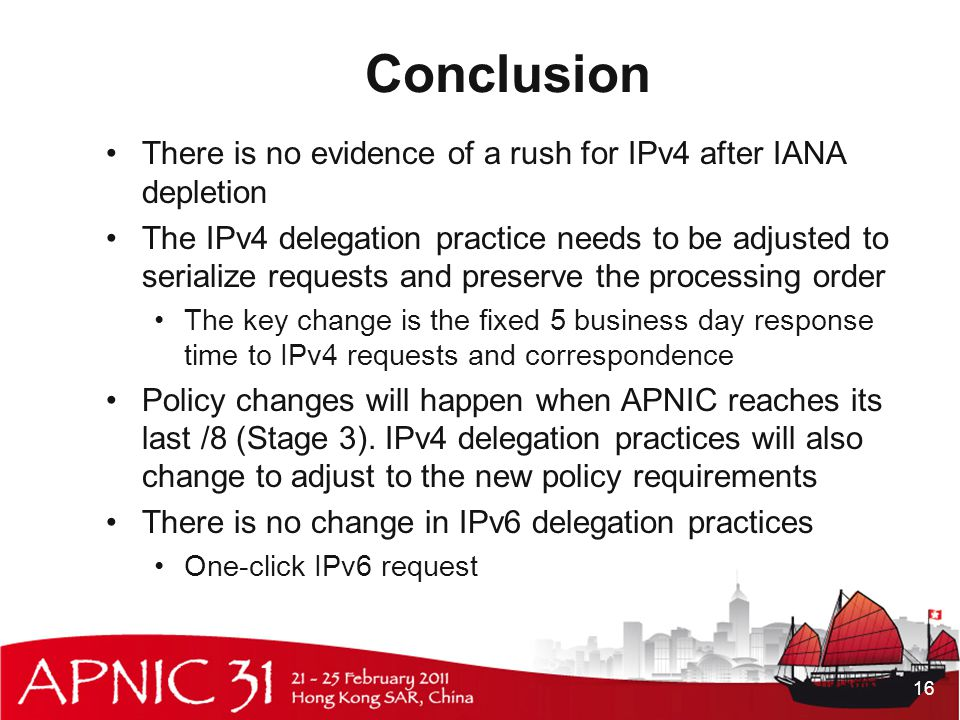 Conclusion There is no evidence of a rush for IPv4 after IANA depletion The IPv4 delegation practice needs to be adjusted to serialize requests and preserve the processing order The key change is the fixed 5 business day response time to IPv4 requests and correspondence Policy changes will happen when APNIC reaches its last /8 (Stage 3).