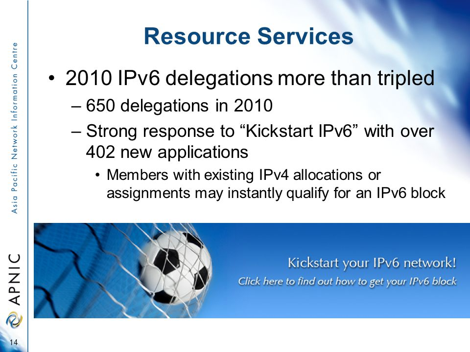 Resource Services 2010 IPv6 delegations more than tripled –650 delegations in 2010 –Strong response to Kickstart IPv6 with over 402 new applications Members with existing IPv4 allocations or assignments may instantly qualify for an IPv6 block 14