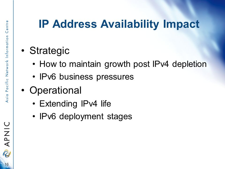 IP Address Availability Impact Strategic How to maintain growth post IPv4 depletion IPv6 business pressures Operational Extending IPv4 life IPv6 deployment stages 16