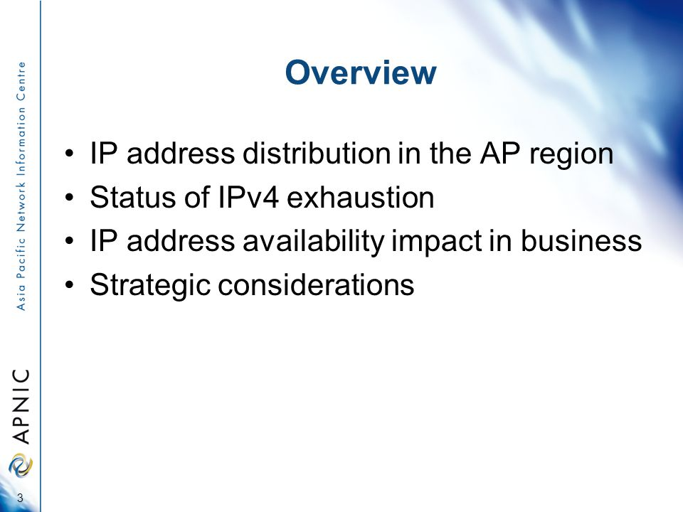 Overview IP address distribution in the AP region Status of IPv4 exhaustion IP address availability impact in business Strategic considerations 3