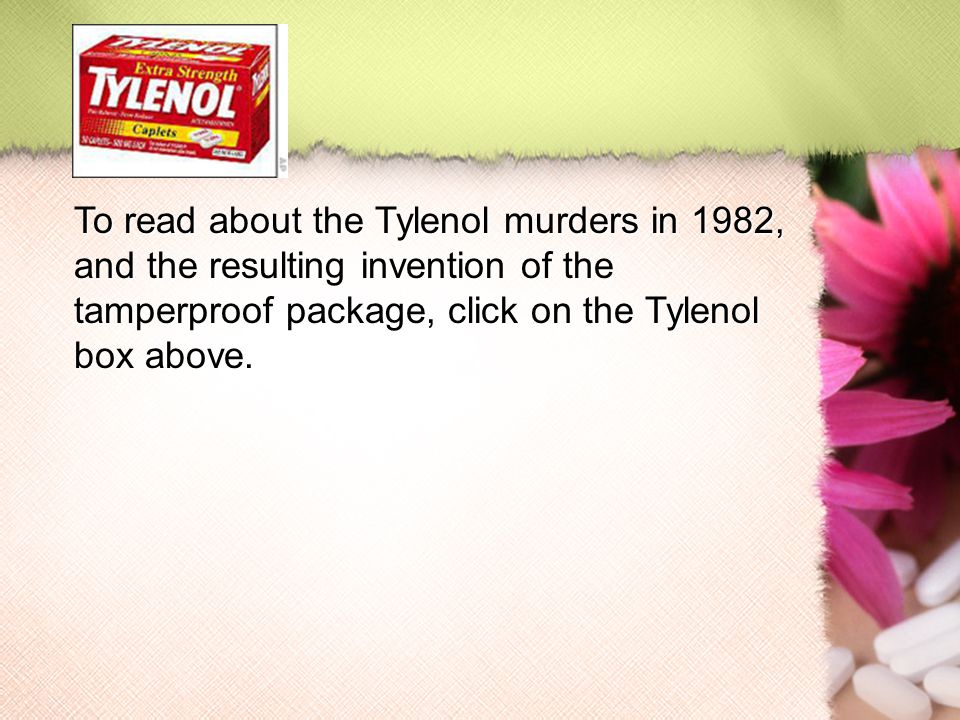 To read about the Tylenol murders in 1982, and the resulting invention of the tamperproof package, click on the Tylenol box above.