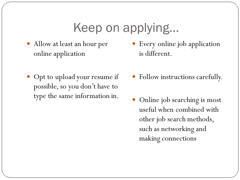 Keep on applying… Allow at least an hour per online application Opt to upload your resume if possible, so you don't have to type the same information in.