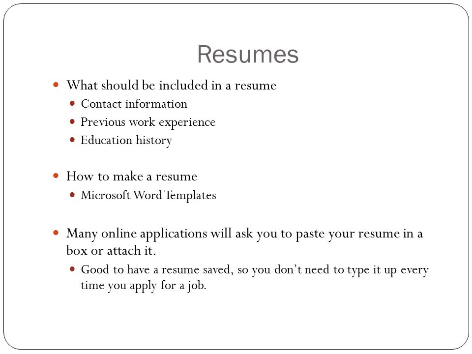 Resumes What should be included in a resume Contact information Previous work experience Education history How to make a resume Microsoft Word Templates Many online applications will ask you to paste your resume in a box or attach it.