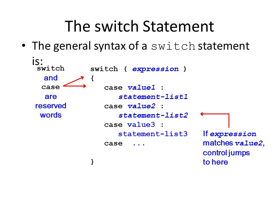 The switch Statement The general syntax of a switch statement is: switch ( expression ) { case value1 : statement-list1 case value2 : statement-list2 case value3 : statement-list3 case...