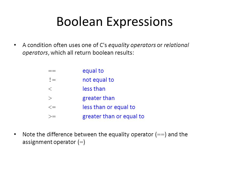 Boolean Expressions A condition often uses one of C s equality operators or relational operators, which all return boolean results: == equal to != not equal to < less than > greater than <= less than or equal to >= greater than or equal to Note the difference between the equality operator ( == ) and the assignment operator ( = )