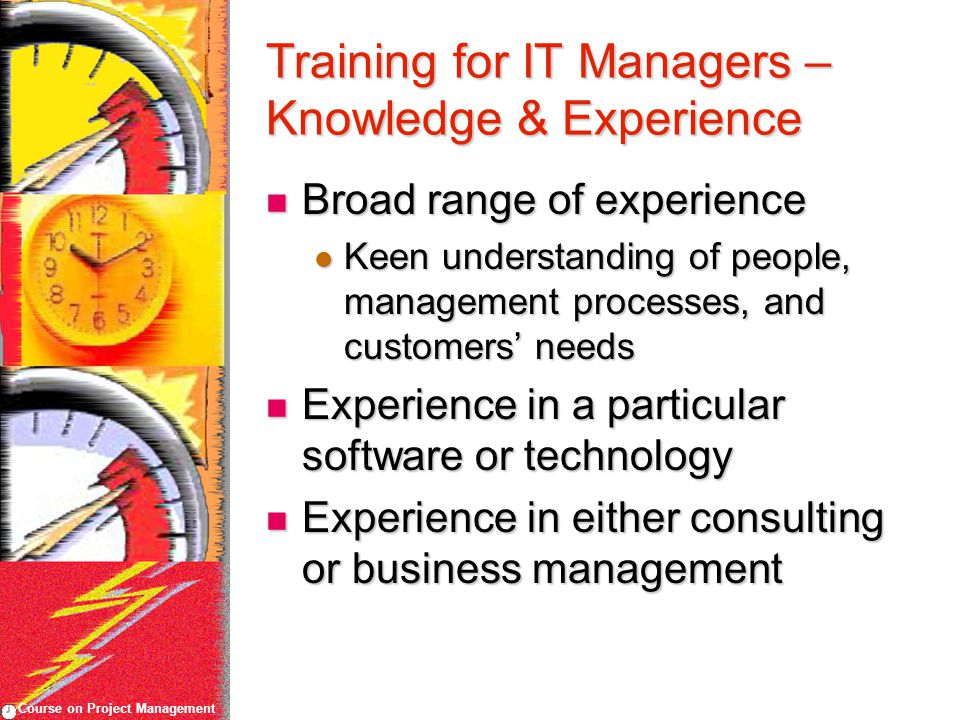 Course on Project Management Training for IT Managers – Knowledge & Experience Broad range of experience Broad range of experience Keen understanding of people, management processes, and customers' needs Keen understanding of people, management processes, and customers' needs Experience in a particular software or technology Experience in a particular software or technology Experience in either consulting or business management Experience in either consulting or business management