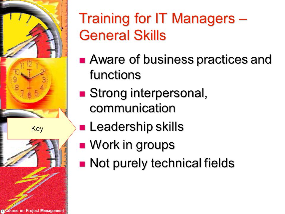 Course on Project Management Training for IT Managers – General Skills Aware of business practices and functions Aware of business practices and functions Strong interpersonal, communication Strong interpersonal, communication Leadership skills Leadership skills Work in groups Work in groups Not purely technical fields Not purely technical fields Key