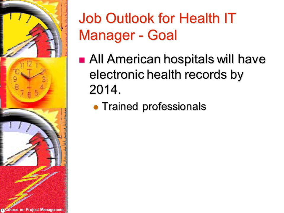Course on Project Management Job Outlook for Health IT Manager - Goal All American hospitals will have electronic health records by 2014.