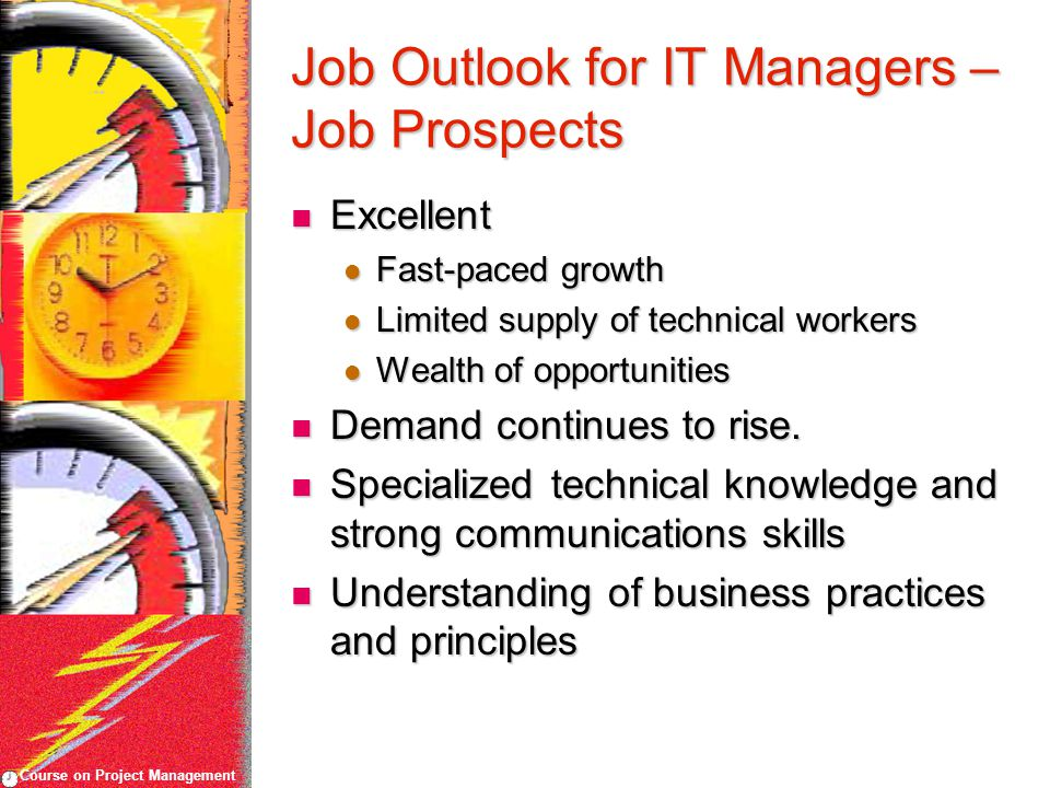 Course on Project Management Job Outlook for IT Managers – Job Prospects Excellent Excellent Fast-paced growth Fast-paced growth Limited supply of technical workers Limited supply of technical workers Wealth of opportunities Wealth of opportunities Demand continues to rise.