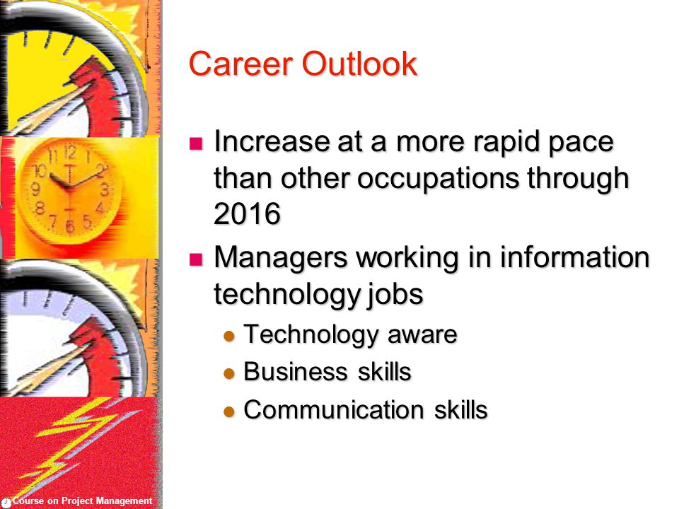 Course on Project Management Career Outlook Increase at a more rapid pace than other occupations through 2016 Increase at a more rapid pace than other occupations through 2016 Managers working in information technology jobs Managers working in information technology jobs Technology aware Technology aware Business skills Business skills Communication skills Communication skills