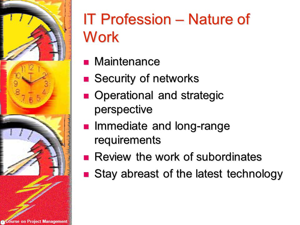 Course on Project Management IT Profession – Nature of Work Maintenance Maintenance Security of networks Security of networks Operational and strategic perspective Operational and strategic perspective Immediate and long-range requirements Immediate and long-range requirements Review the work of subordinates Review the work of subordinates Stay abreast of the latest technology Stay abreast of the latest technology