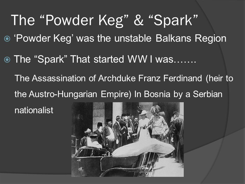 The Powder Keg & Spark  'Powder Keg' was the unstable Balkans Region  The Spark That started WW I was…….