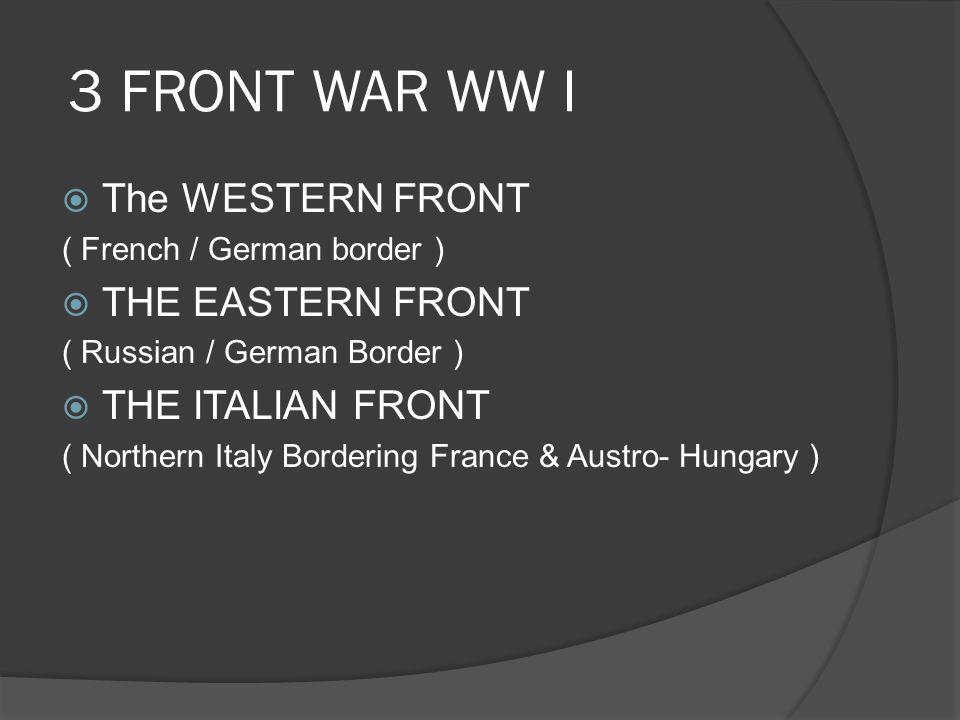 3 FRONT WAR WW I  The WESTERN FRONT ( French / German border )  THE EASTERN FRONT ( Russian / German Border )  THE ITALIAN FRONT ( Northern Italy Bordering France & Austro- Hungary )