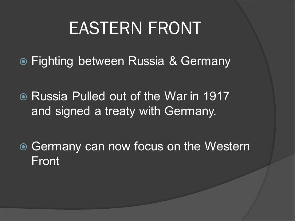 EASTERN FRONT  Fighting between Russia & Germany  Russia Pulled out of the War in 1917 and signed a treaty with Germany.