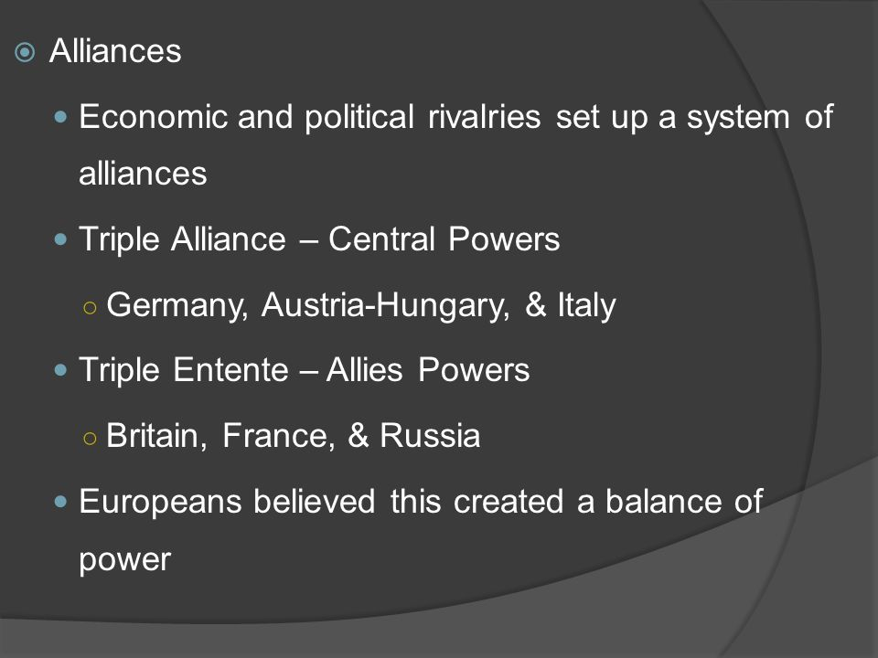  Alliances Economic and political rivalries set up a system of alliances Triple Alliance – Central Powers ○ Germany, Austria-Hungary, & Italy Triple Entente – Allies Powers ○ Britain, France, & Russia Europeans believed this created a balance of power