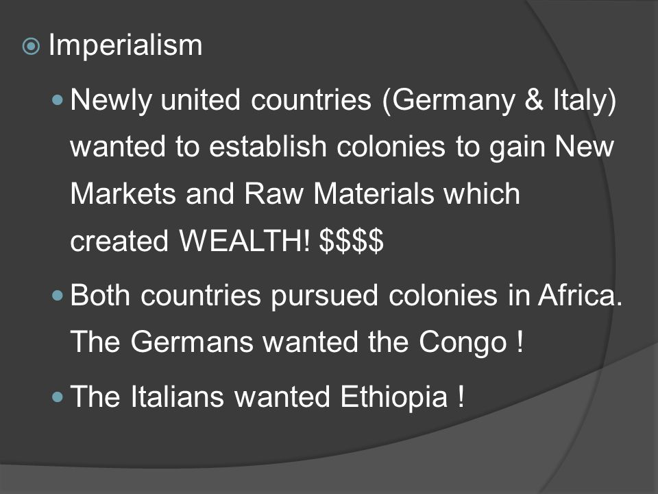  Imperialism Newly united countries (Germany & Italy) wanted to establish colonies to gain New Markets and Raw Materials which created WEALTH.
