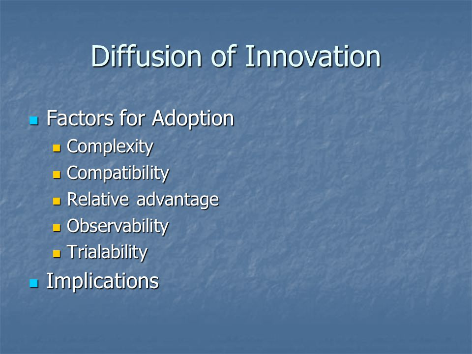 Diffusion of Innovation Factors for Adoption Factors for Adoption Complexity Complexity Compatibility Compatibility Relative advantage Relative advantage Observability Observability Trialability Trialability Implications Implications