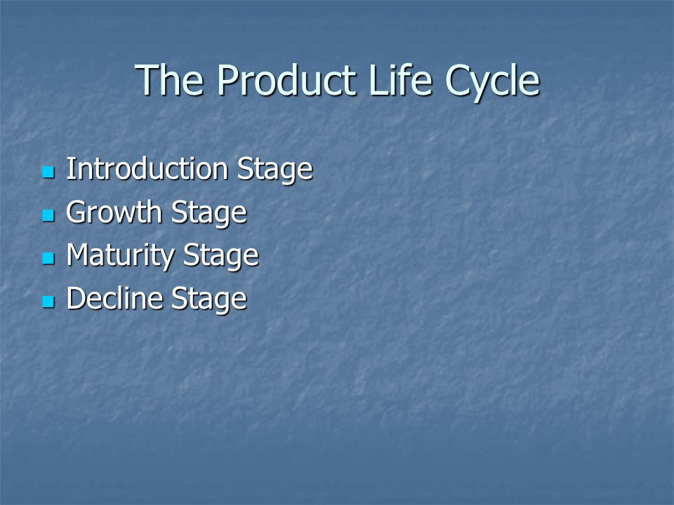 The Product Life Cycle Introduction Stage Introduction Stage Growth Stage Growth Stage Maturity Stage Maturity Stage Decline Stage Decline Stage