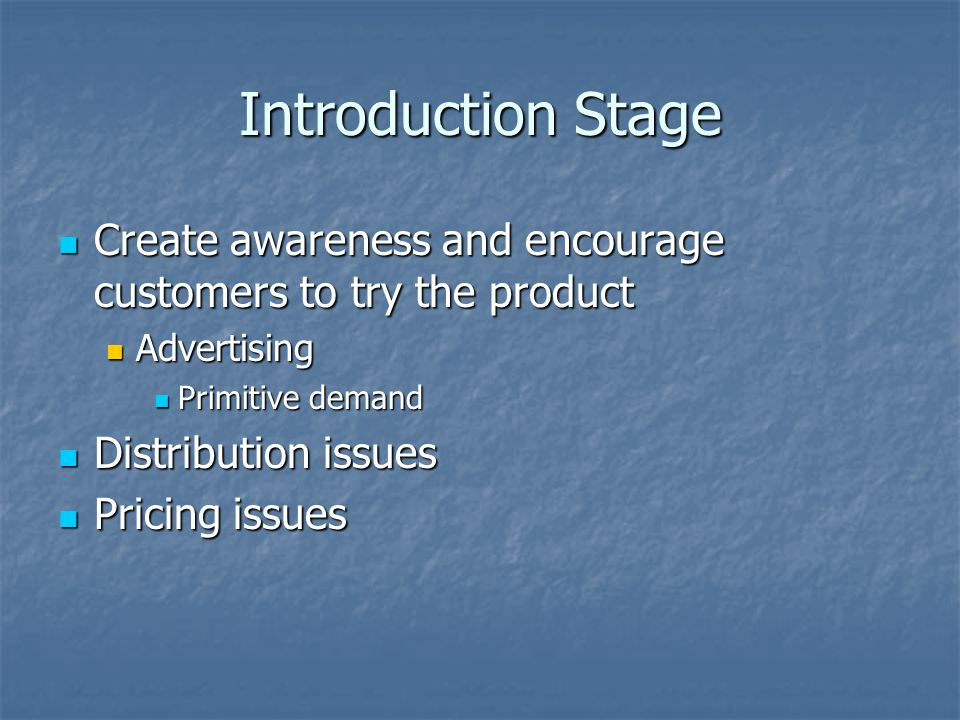 Introduction Stage Create awareness and encourage customers to try the product Create awareness and encourage customers to try the product Advertising Advertising Primitive demand Primitive demand Distribution issues Distribution issues Pricing issues Pricing issues