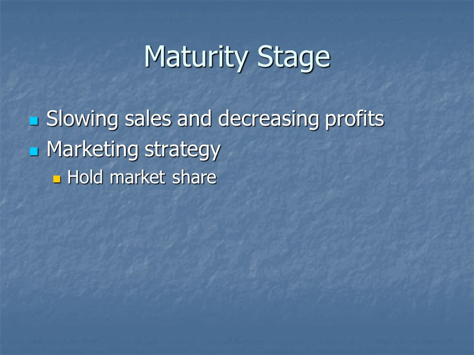 Maturity Stage Slowing sales and decreasing profits Slowing sales and decreasing profits Marketing strategy Marketing strategy Hold market share Hold market share