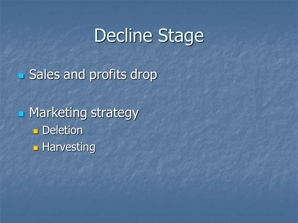 Decline Stage Sales and profits drop Sales and profits drop Marketing strategy Marketing strategy Deletion Deletion Harvesting Harvesting