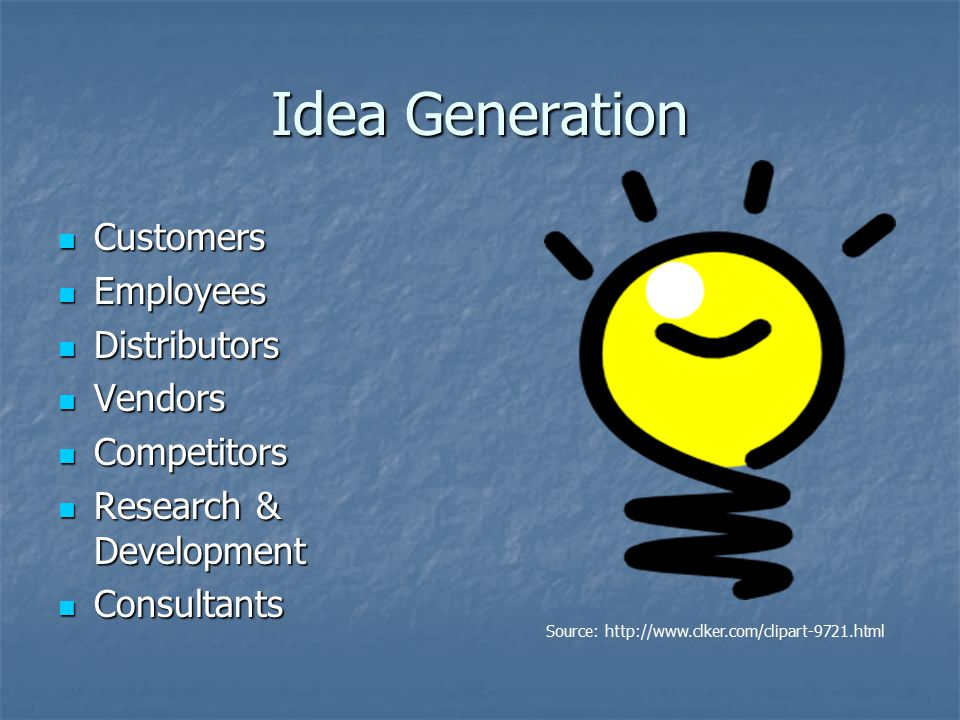 Idea Generation Customers Customers Employees Employees Distributors Distributors Vendors Vendors Competitors Competitors Research & Development Research & Development Consultants Consultants Source: