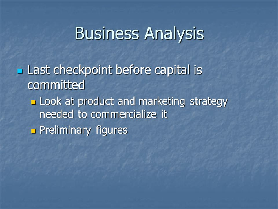 Business Analysis Last checkpoint before capital is committed Last checkpoint before capital is committed Look at product and marketing strategy needed to commercialize it Look at product and marketing strategy needed to commercialize it Preliminary figures Preliminary figures