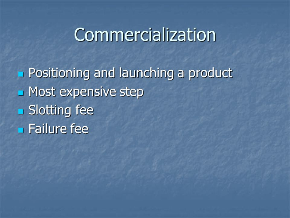 Commercialization Positioning and launching a product Positioning and launching a product Most expensive step Most expensive step Slotting fee Slotting fee Failure fee Failure fee