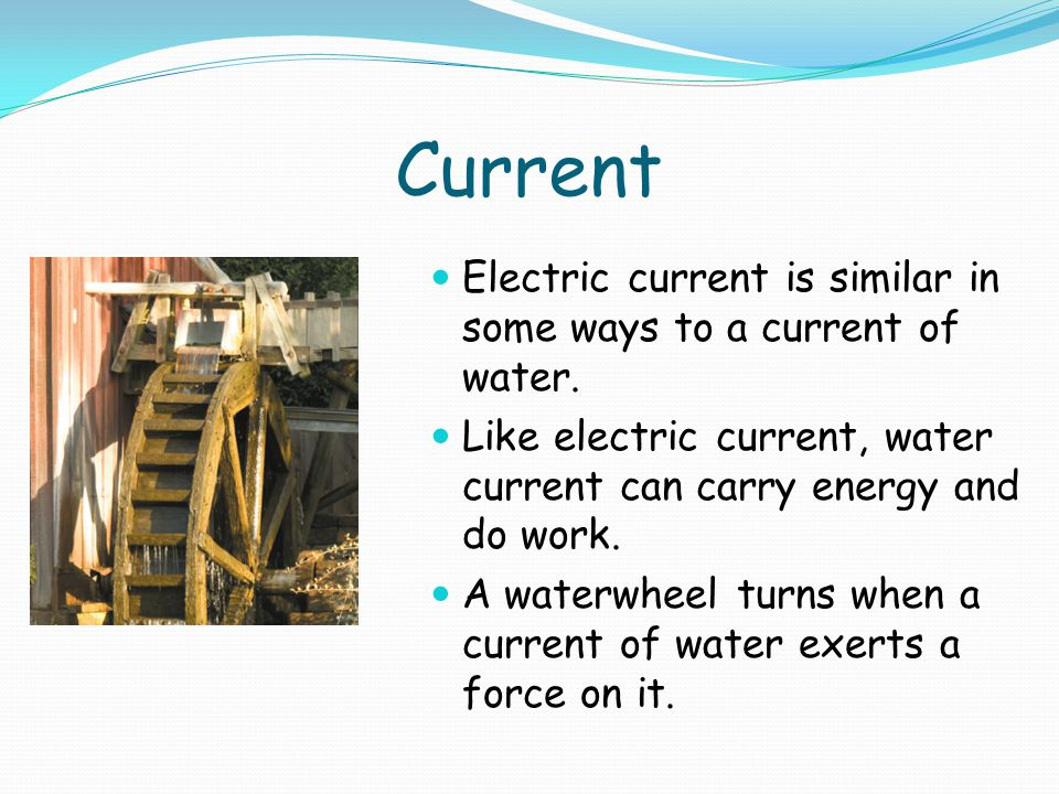 Current Electric current is similar in some ways to a current of water.