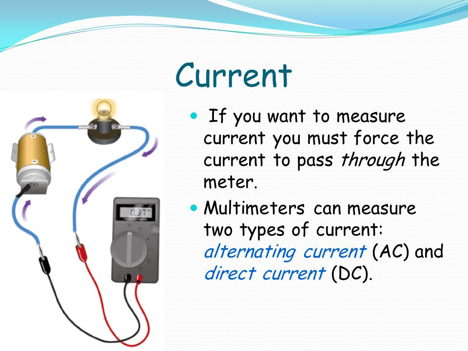 Current If you want to measure current you must force the current to pass through the meter.