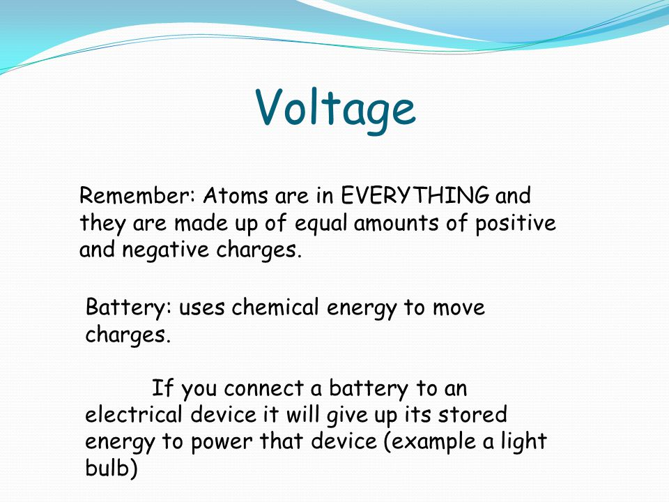 Voltage Remember: Atoms are in EVERYTHING and they are made up of equal amounts of positive and negative charges.