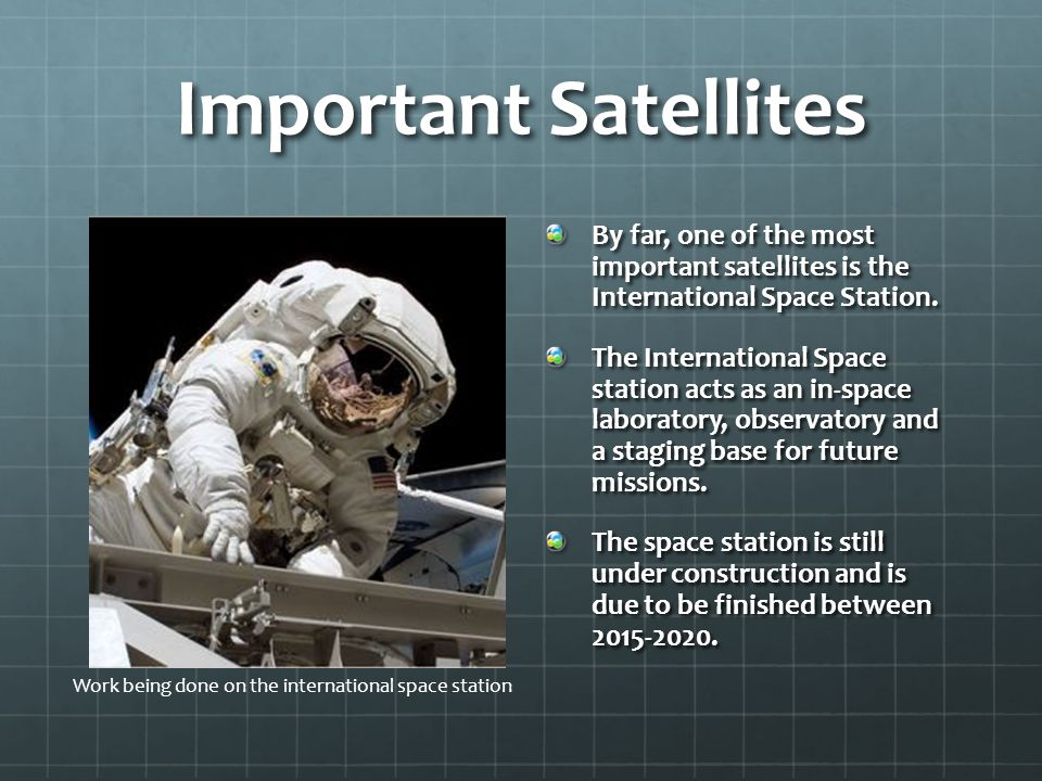 Important Satellites By far, one of the most important satellites is the International Space Station.