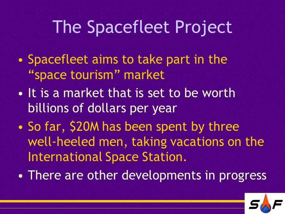 The Spacefleet Project Spacefleet aims to take part in the space tourism market It is a market that is set to be worth billions of dollars per year So far, $20M has been spent by three well-heeled men, taking vacations on the International Space Station.