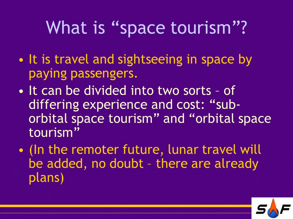 What is space tourism . It is travel and sightseeing in space by paying passengers.