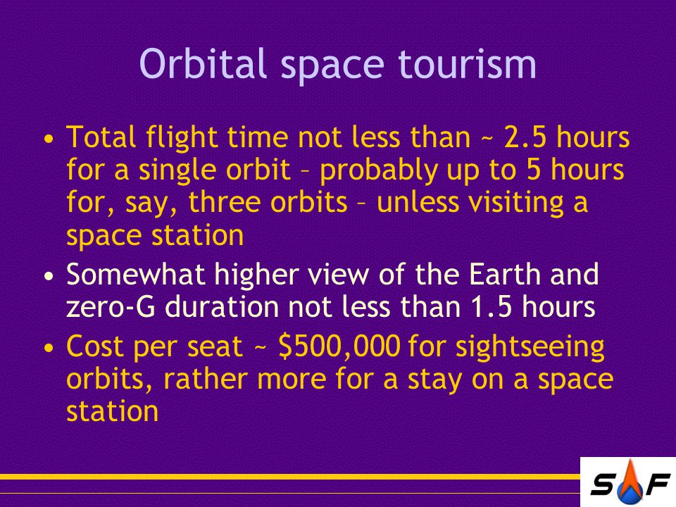 Orbital space tourism Total flight time not less than ~ 2.5 hours for a single orbit – probably up to 5 hours for, say, three orbits – unless visiting a space station Somewhat higher view of the Earth and zero-G duration not less than 1.5 hours Cost per seat ~ $500,000 for sightseeing orbits, rather more for a stay on a space station