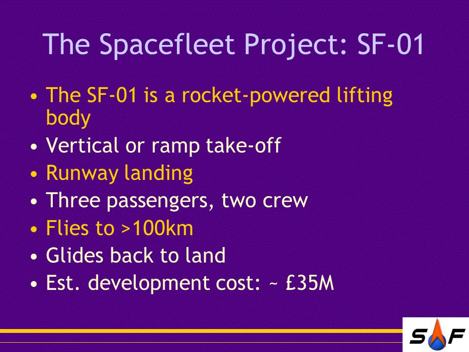 The Spacefleet Project: SF-01 The SF-01 is a rocket-powered lifting body Vertical or ramp take-off Runway landing Three passengers, two crew Flies to >100km Glides back to land Est.