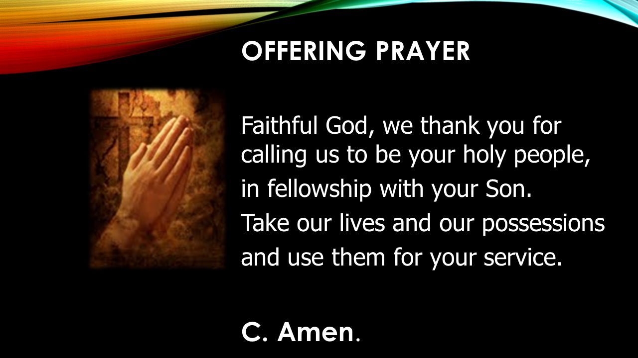 OFFERING PRAYER Faithful God, we thank you for calling us to be your holy people, in fellowship with your Son.