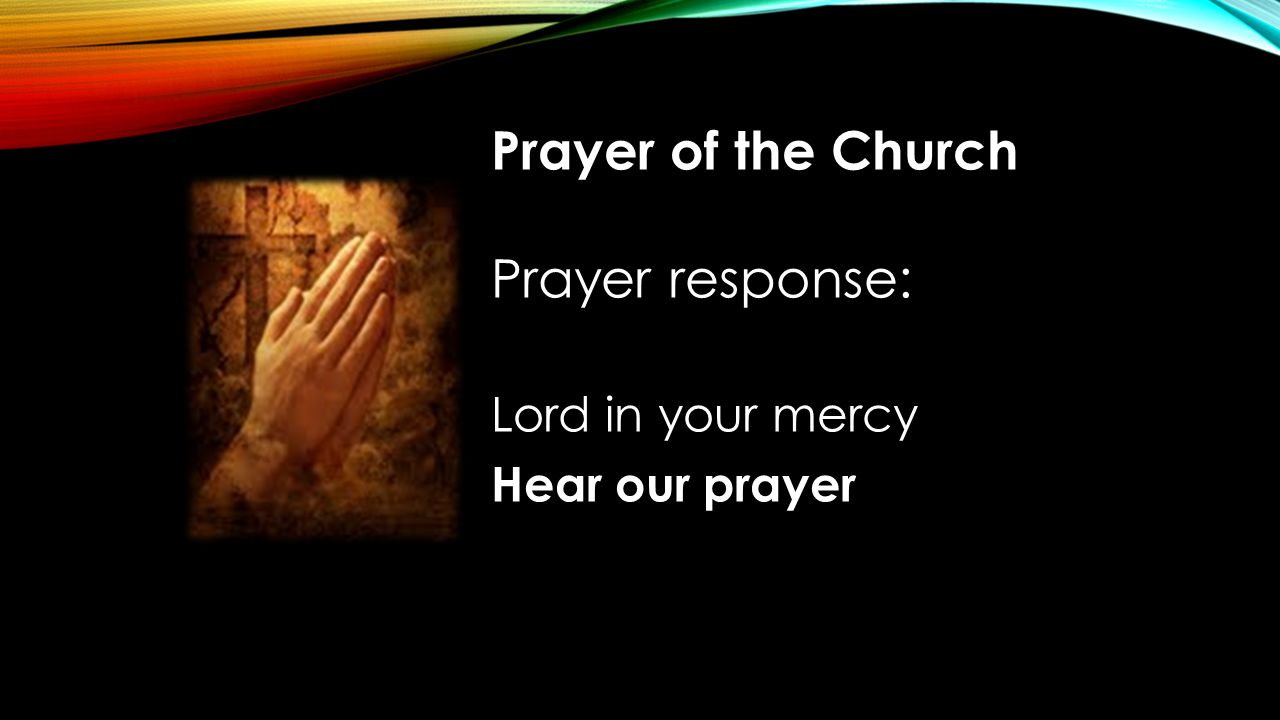 Prayer of the Church Prayer response: Lord in your mercy Hear our prayer