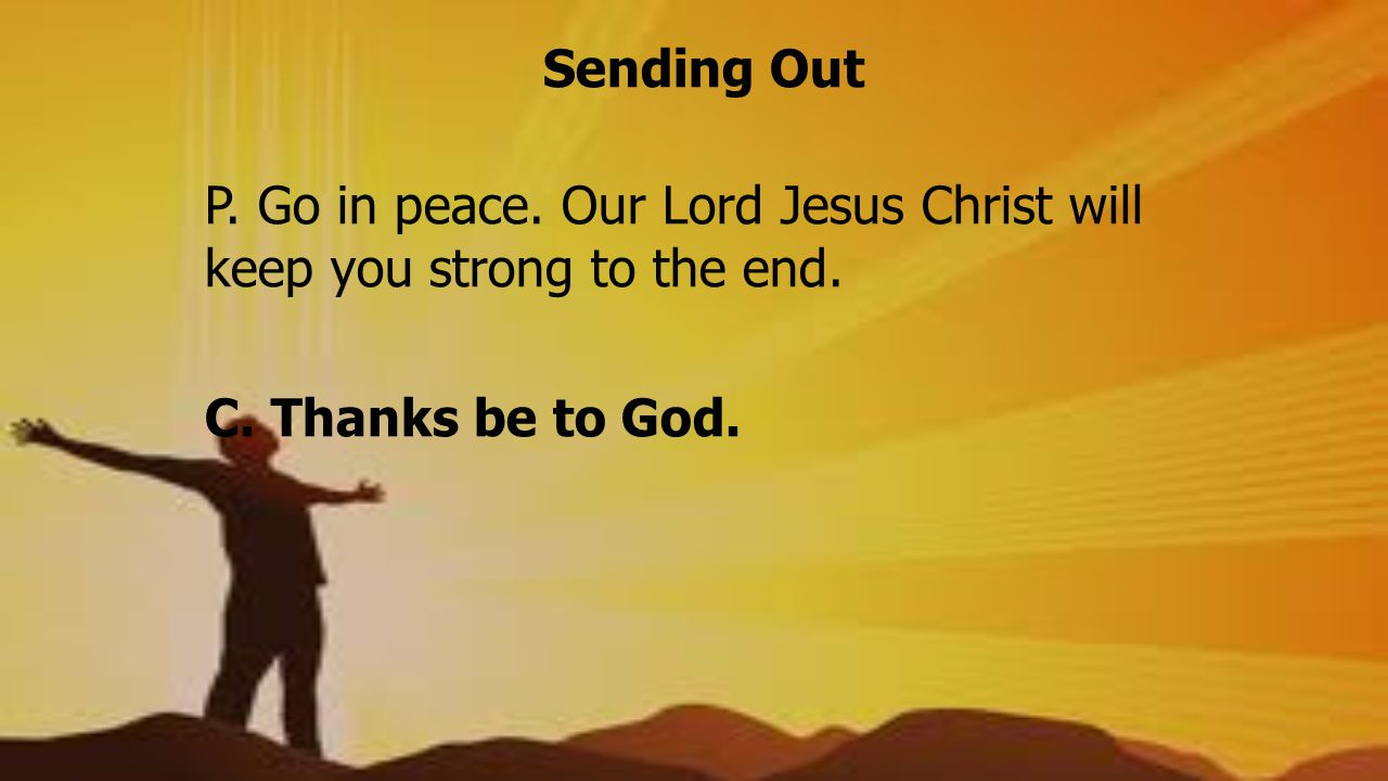 Sending Out P. Go in peace. Our Lord Jesus Christ will keep you strong to the end.