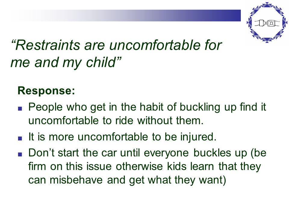 Restraints are uncomfortable for me and my child Response: ■ People who get in the habit of buckling up find it uncomfortable to ride without them.