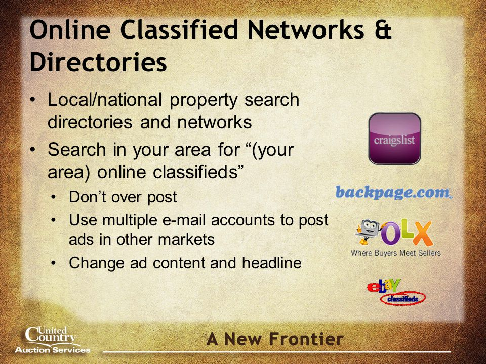 Online Classified Networks & Directories Local/national property search directories and networks Search in your area for (your area) online classifieds Don't over post Use multiple  accounts to post ads in other markets Change ad content and headline