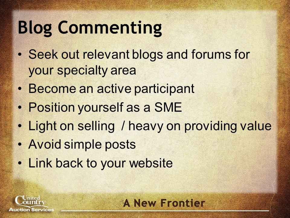 Blog Commenting Seek out relevant blogs and forums for your specialty area Become an active participant Position yourself as a SME Light on selling / heavy on providing value Avoid simple posts Link back to your website