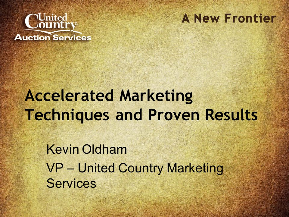 Accelerated Marketing Techniques and Proven Results Kevin Oldham VP – United Country Marketing Services