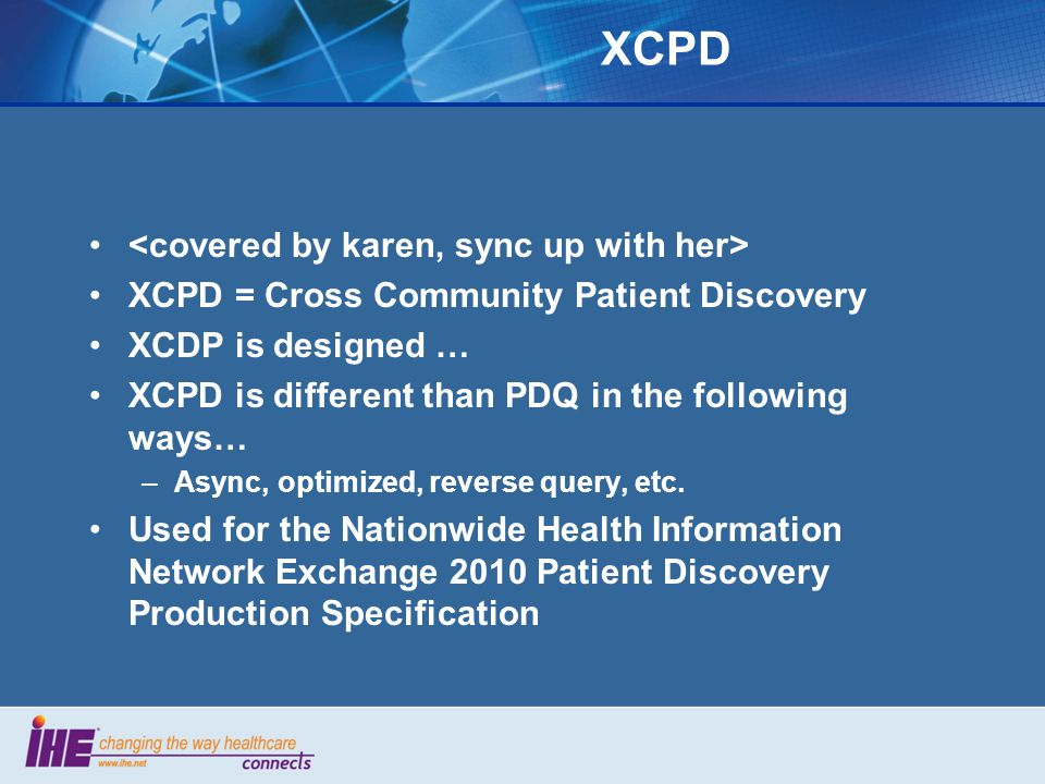XCPD XCPD = Cross Community Patient Discovery XCDP is designed … XCPD is different than PDQ in the following ways… –Async, optimized, reverse query, etc.